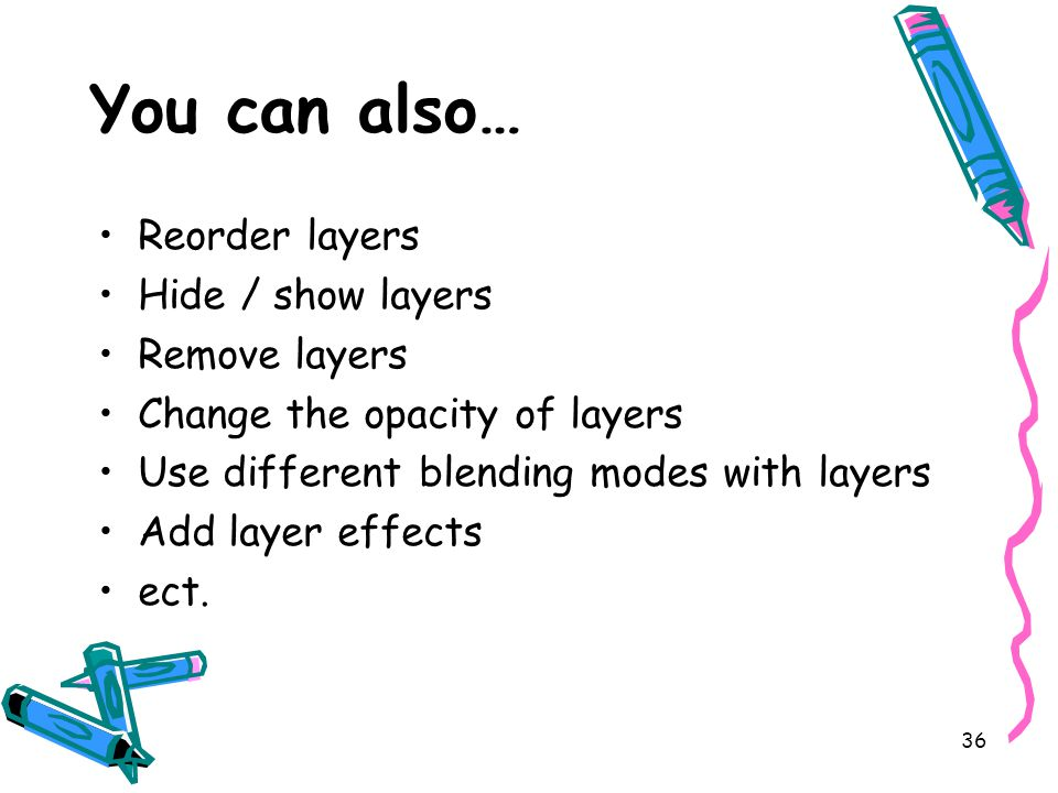 36 You can also… Reorder layers Hide / show layers Remove layers Change the opacity of layers Use different blending modes with layers Add layer effects ect.