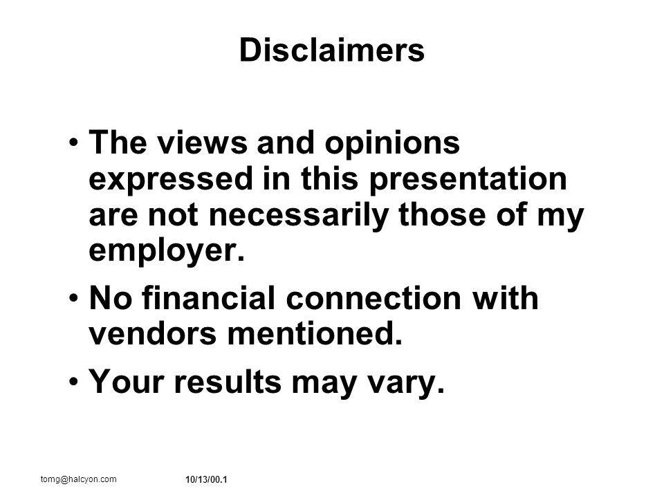 10/13/00.1 tomg@halcyon.com Disclaimers The views and opinions expressed in this presentation are not necessarily those of my employer.