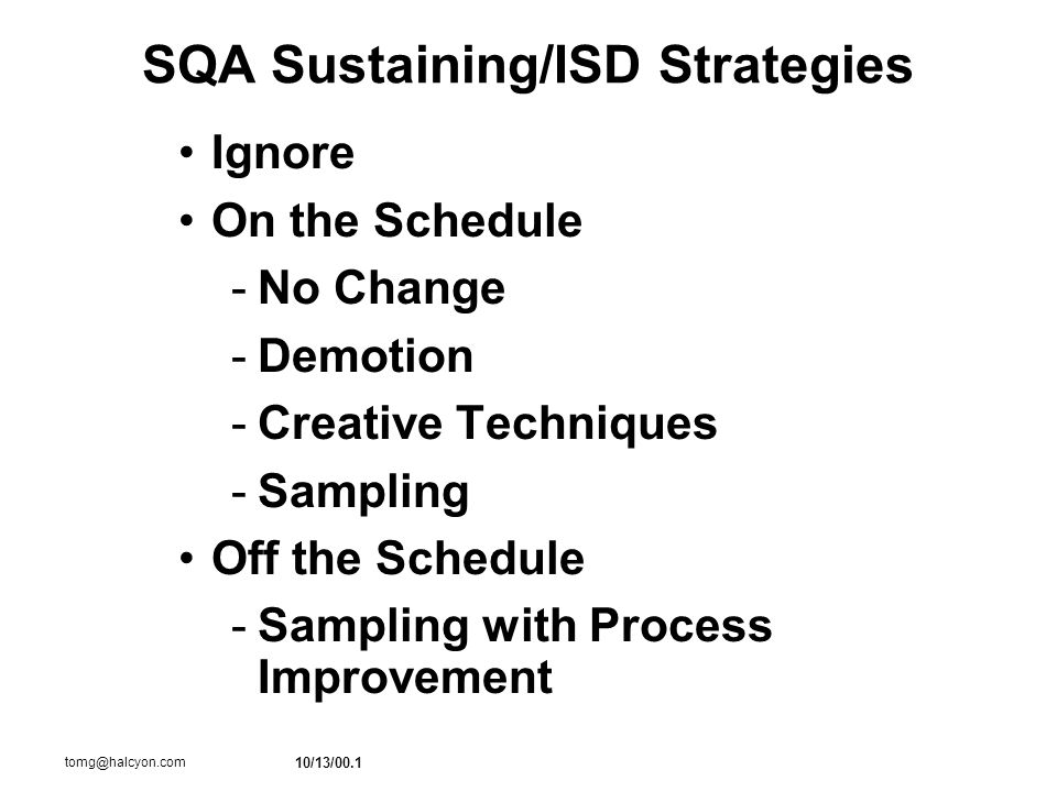 10/13/00.1 tomg@halcyon.com SQA Sustaining/ISD Strategies Ignore On the Schedule -No Change -Demotion -Creative Techniques -Sampling Off the Schedule -Sampling with Process Improvement
