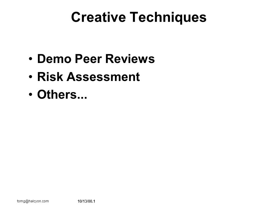 10/13/00.1 tomg@halcyon.com Creative Techniques Demo Peer Reviews Risk Assessment Others...