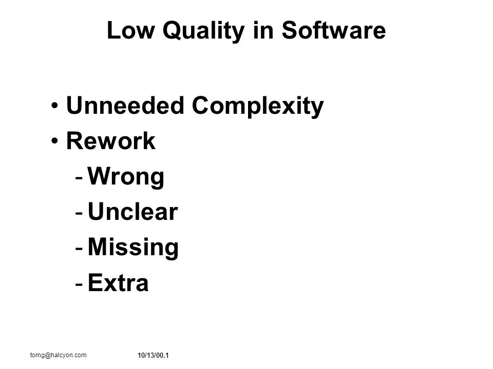 10/13/00.1 tomg@halcyon.com Low Quality in Software Unneeded Complexity Rework -Wrong -Unclear -Missing -Extra