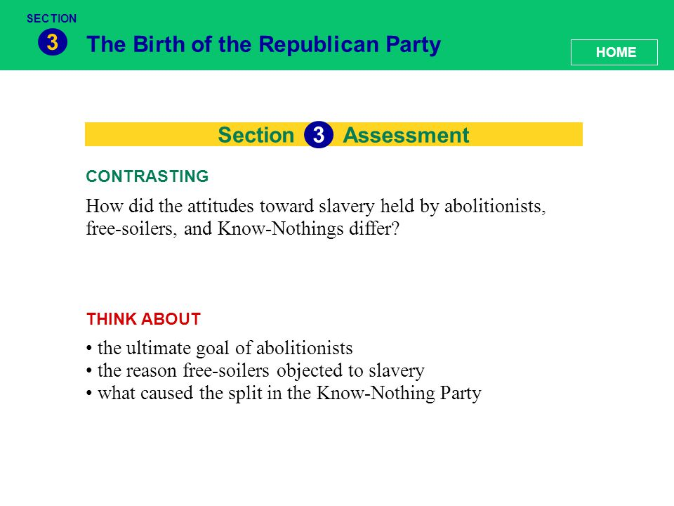 Section The Birth of the Republican Party 3 How did the attitudes toward slavery held by abolitionists, free-soilers, and Know-Nothings differ? CONTRA