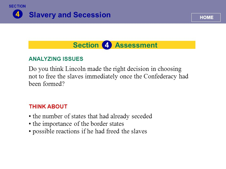 Section Slavery and Secession 4 Assessment 4 Do you think Lincoln made the right decision in choosing not to free the slaves immediately once the Conf