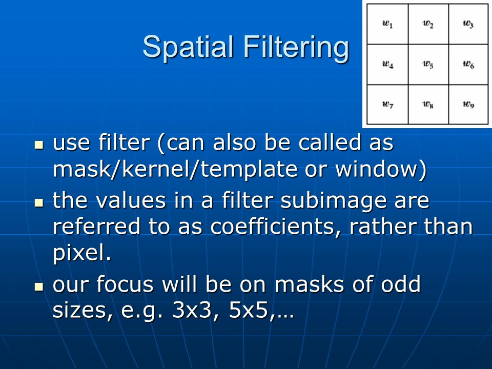 Spatial Filtering use filter (can also be called as mask/kernel/template or window) use filter (can also be called as mask/kernel/template or window) the values in a filter subimage are referred to as coefficients, rather than pixel.
