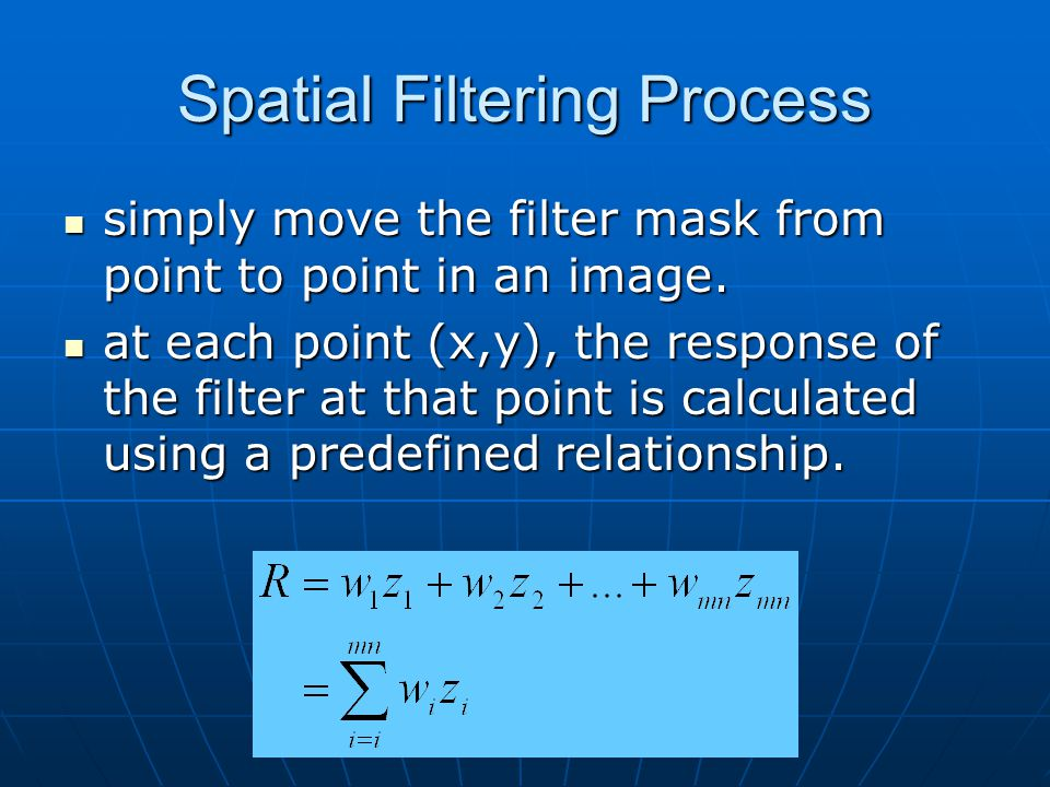 Spatial Filtering Process simply move the filter mask from point to point in an image.