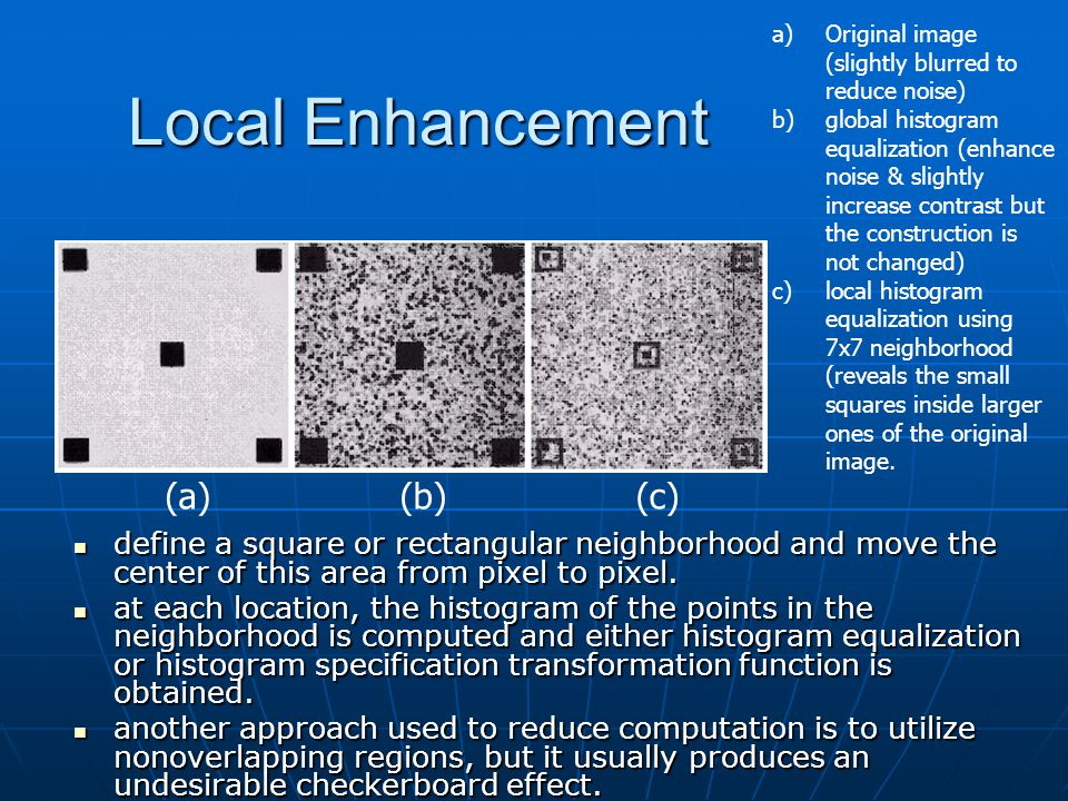 Local Enhancement define a square or rectangular neighborhood and move the center of this area from pixel to pixel.