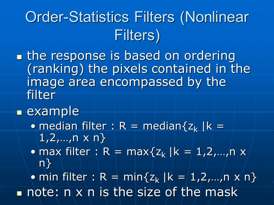 Order-Statistics Filters (Nonlinear Filters) the response is based on ordering (ranking) the pixels contained in the image area encompassed by the filter the response is based on ordering (ranking) the pixels contained in the image area encompassed by the filter example example median filter : R = median{z k |k = 1,2,…,n x n}median filter : R = median{z k |k = 1,2,…,n x n} max filter : R = max{z k |k = 1,2,…,n x n}max filter : R = max{z k |k = 1,2,…,n x n} min filter : R = min{z k |k = 1,2,…,n x n}min filter : R = min{z k |k = 1,2,…,n x n} note: n x n is the size of the mask note: n x n is the size of the mask