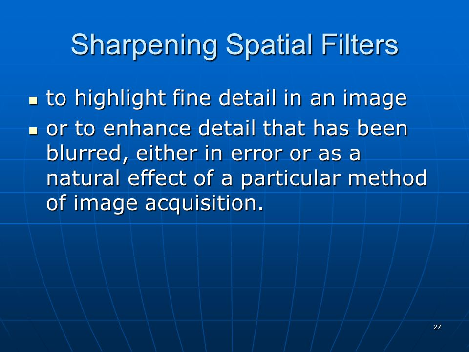 27 Sharpening Spatial Filters to highlight fine detail in an image to highlight fine detail in an image or to enhance detail that has been blurred, either in error or as a natural effect of a particular method of image acquisition.