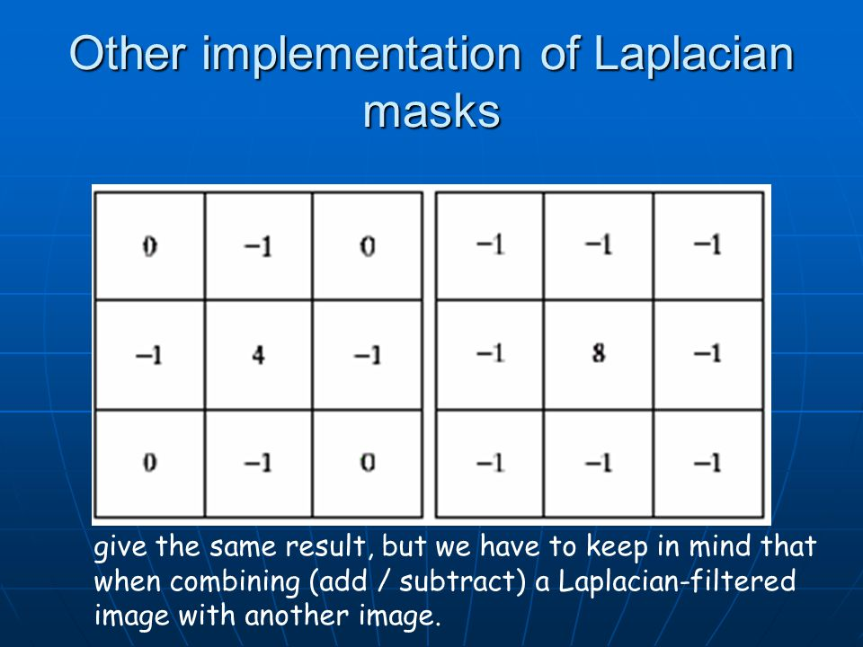 Other implementation of Laplacian masks give the same result, but we have to keep in mind that when combining (add / subtract) a Laplacian-filtered image with another image.