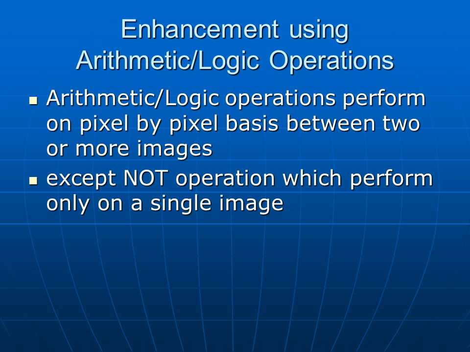 Enhancement using Arithmetic/Logic Operations Arithmetic/Logic operations perform on pixel by pixel basis between two or more images Arithmetic/Logic operations perform on pixel by pixel basis between two or more images except NOT operation which perform only on a single image except NOT operation which perform only on a single image