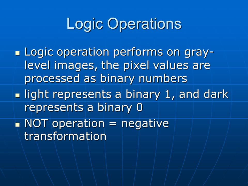 Logic Operations Logic operation performs on gray- level images, the pixel values are processed as binary numbers Logic operation performs on gray- level images, the pixel values are processed as binary numbers light represents a binary 1, and dark represents a binary 0 light represents a binary 1, and dark represents a binary 0 NOT operation = negative transformation NOT operation = negative transformation