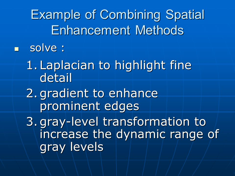 Example of Combining Spatial Enhancement Methods solve : solve : 1.Laplacian to highlight fine detail 2.gradient to enhance prominent edges 3.gray-level transformation to increase the dynamic range of gray levels