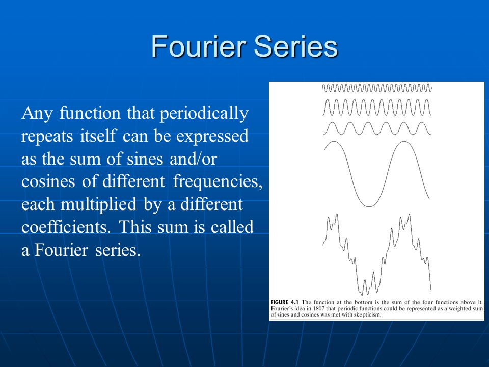 Fourier Series Any function that periodically repeats itself can be expressed as the sum of sines and/or cosines of different frequencies, each multiplied by a different coefficients.