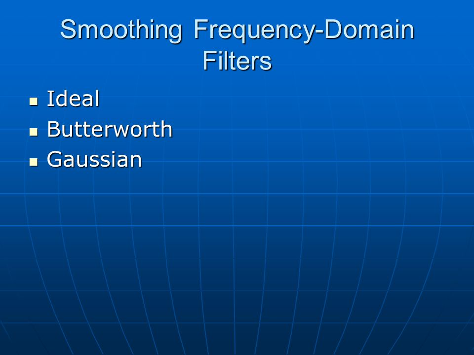 Smoothing Frequency-Domain Filters Ideal Ideal Butterworth Butterworth Gaussian Gaussian
