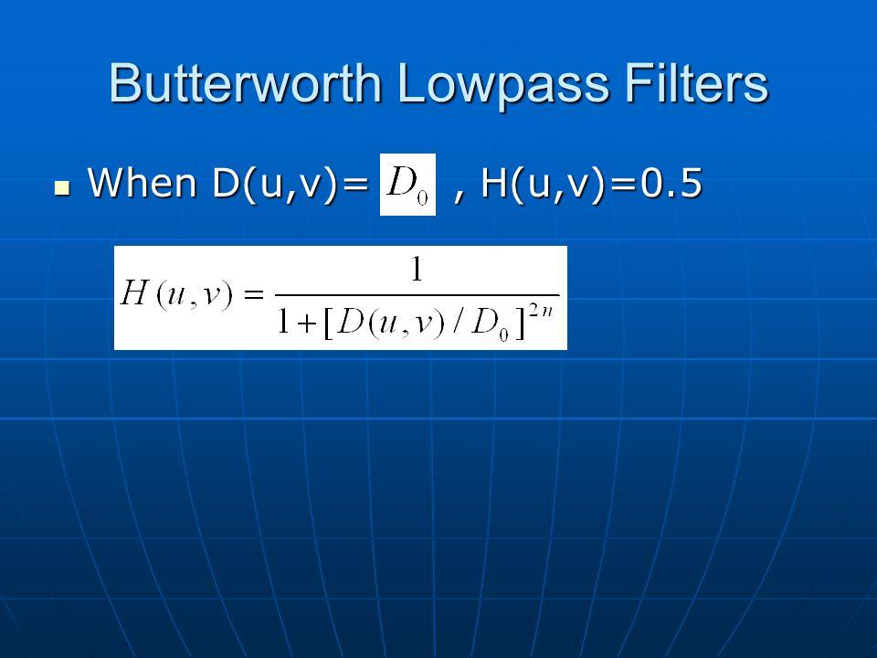 Butterworth Lowpass Filters When D(u,v)=, H(u,v)=0.5 When D(u,v)=, H(u,v)=0.5