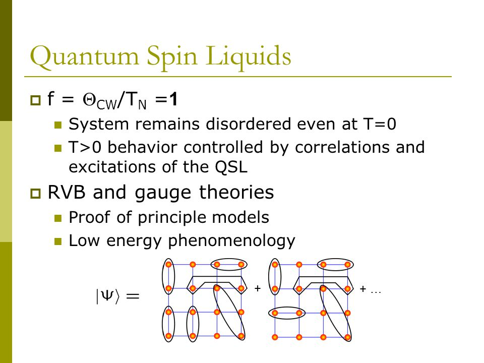 Quantum Spin Liquids  f =  CW /T N = 1 System remains disordered even at T=0 T>0 behavior controlled by correlations and excitations of the QSL  RVB and gauge theories Proof of principle models Low energy phenomenology + + …