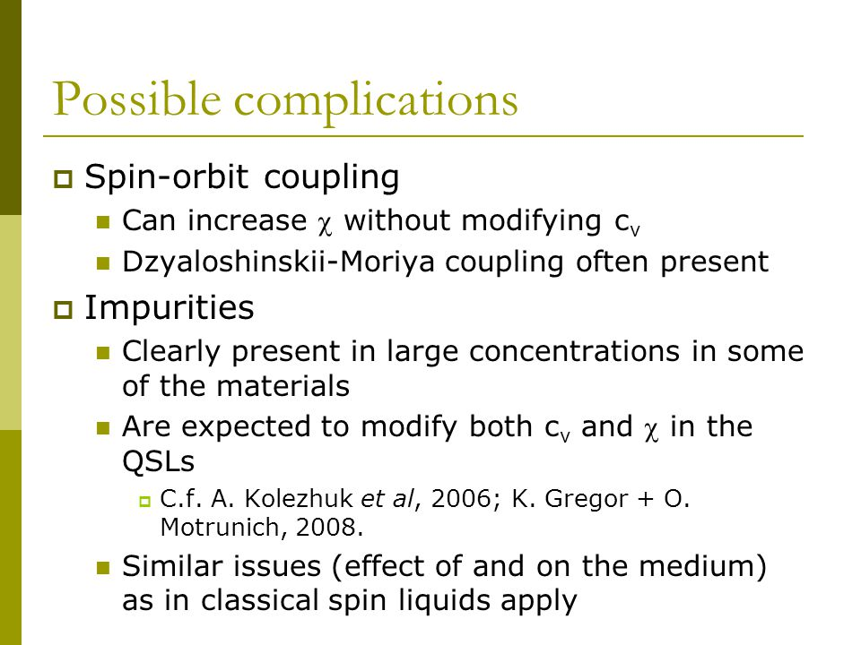 Possible complications  Spin-orbit coupling Can increase  without modifying c v Dzyaloshinskii-Moriya coupling often present  Impurities Clearly present in large concentrations in some of the materials Are expected to modify both c v and  in the QSLs  C.f.