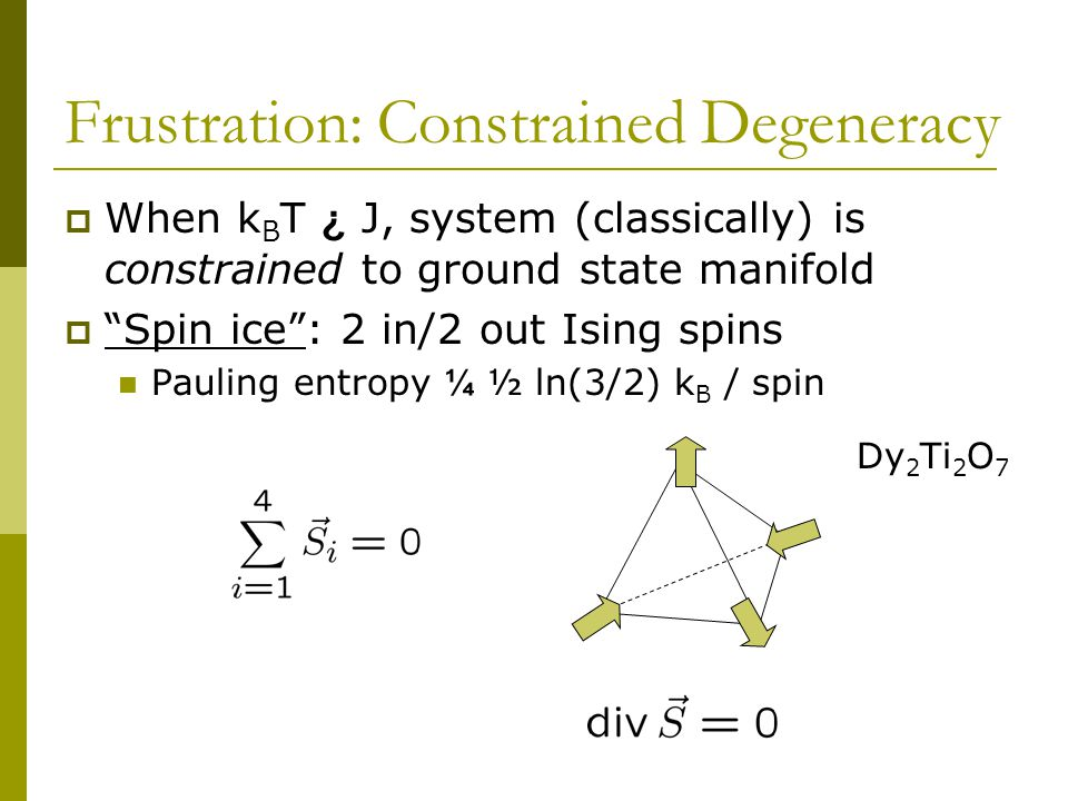 Frustration: Constrained Degeneracy  When k B T ¿ J, system (classically) is constrained to ground state manifold  Spin ice : 2 in/2 out Ising spins Pauling entropy ¼ ½ ln(3/2) k B / spin Dy 2 Ti 2 O 7