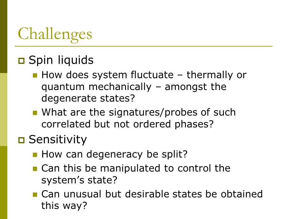 Challenges  Spin liquids How does system fluctuate – thermally or quantum mechanically – amongst the degenerate states.