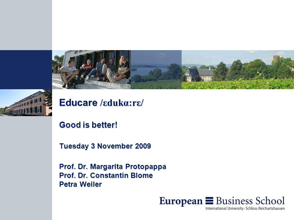 Educare /εdukα:rε/ Good is better. Tuesday 3 November 2009 Prof.