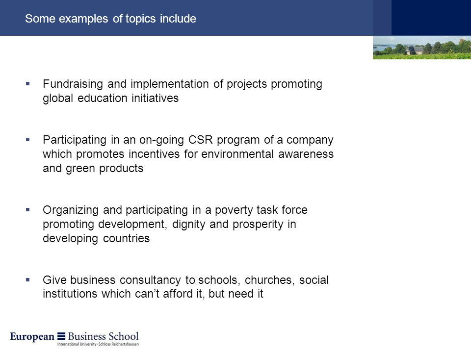 Some examples of topics include  Fundraising and implementation of projects promoting global education initiatives  Participating in an on-going CSR program of a company which promotes incentives for environmental awareness and green products  Organizing and participating in a poverty task force promoting development, dignity and prosperity in developing countries  Give business consultancy to schools, churches, social institutions which can't afford it, but need it