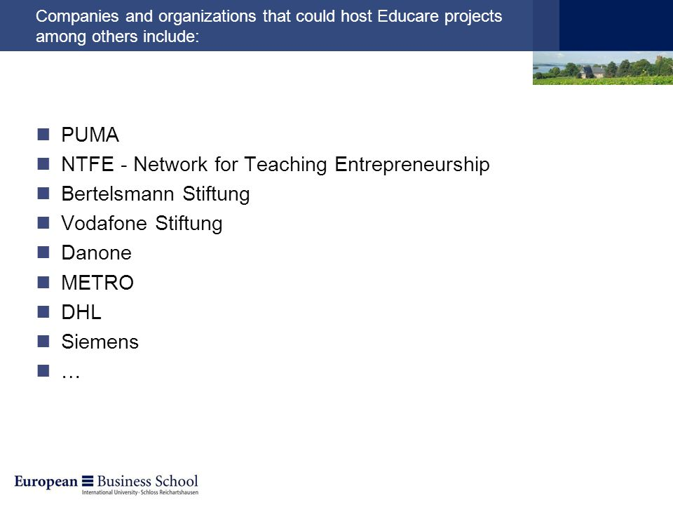 Companies and organizations that could host Educare projects among others include: PUMA NTFE - Network for Teaching Entrepreneurship Bertelsmann Stiftung Vodafone Stiftung Danone METRO DHL Siemens …