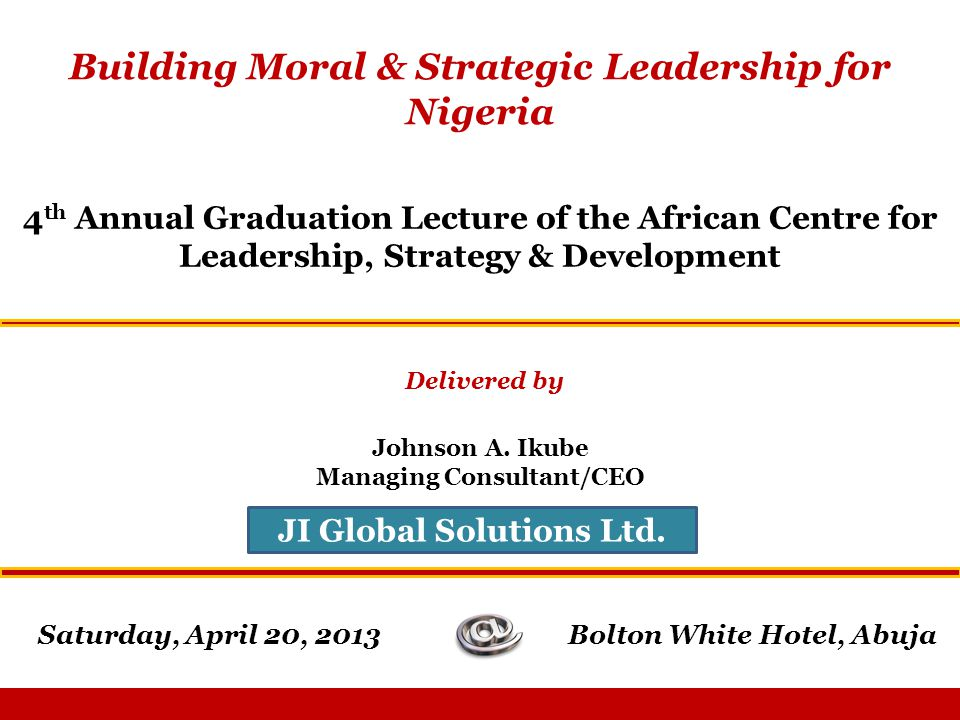 Saturday, April 20, 2013 Building Moral & Strategic Leadership for Nigeria 4 th Annual Graduation Lecture of the African Centre for Leadership, Strategy & Development Delivered by Johnson A.