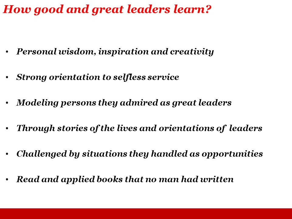 Personal wisdom, inspiration and creativity Strong orientation to selfless service Modeling persons they admired as great leaders Through stories of the lives and orientations of leaders Challenged by situations they handled as opportunities Read and applied books that no man had written How good and great leaders learn