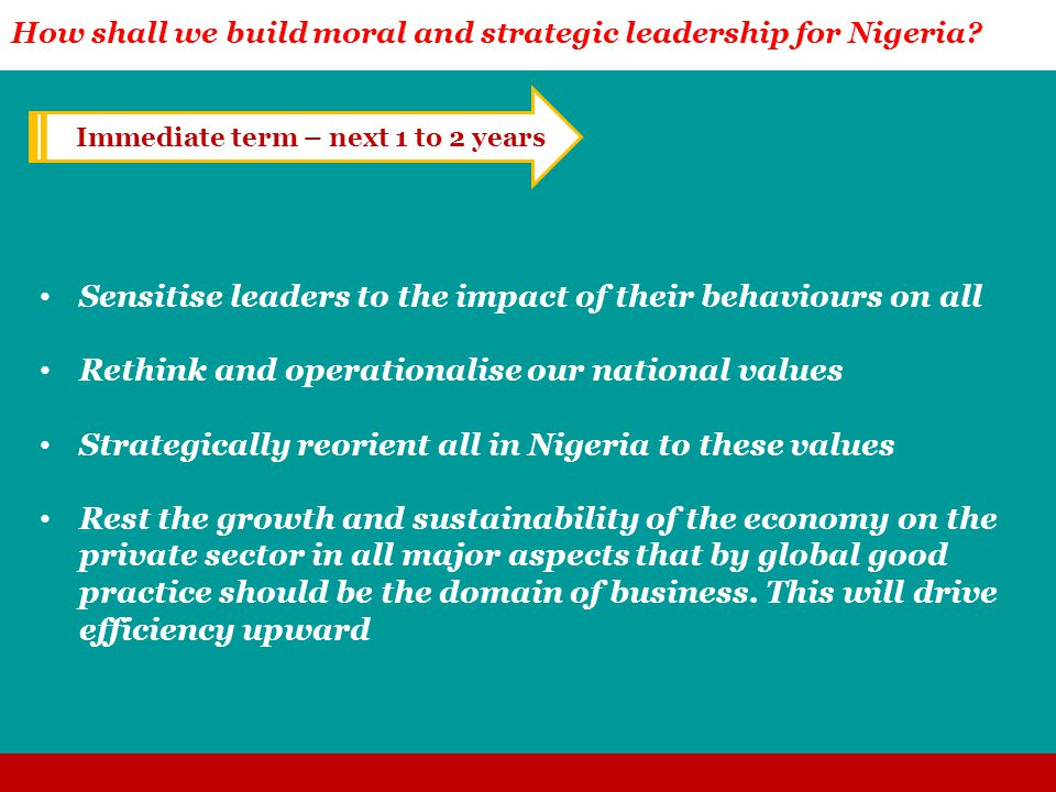 Sensitise leaders to the impact of their behaviours on all Rethink and operationalise our national values Strategically reorient all in Nigeria to these values Rest the growth and sustainability of the economy on the private sector in all major aspects that by global good practice should be the domain of business.