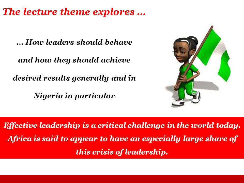 … How leaders should behave and how they should achieve desired results generally and in Nigeria in particular The lecture theme explores … Effective leadership is a critical challenge in the world today.
