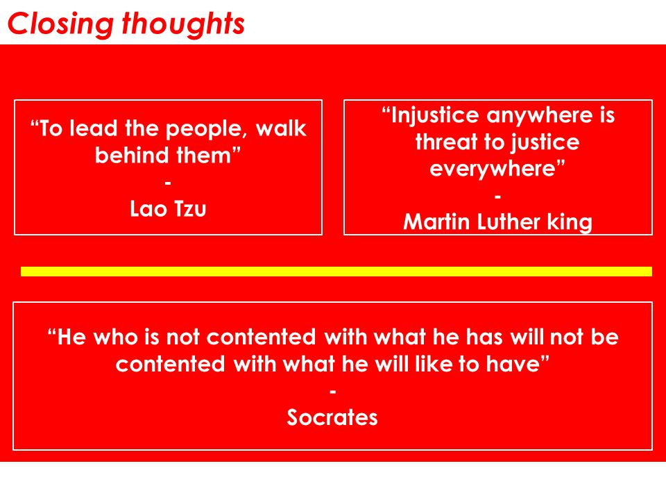 Closing thoughts To lead the people, walk behind them - Lao Tzu Injustice anywhere is threat to justice everywhere - Martin Luther king He who is not contented with what he has will not be contented with what he will like to have - Socrates