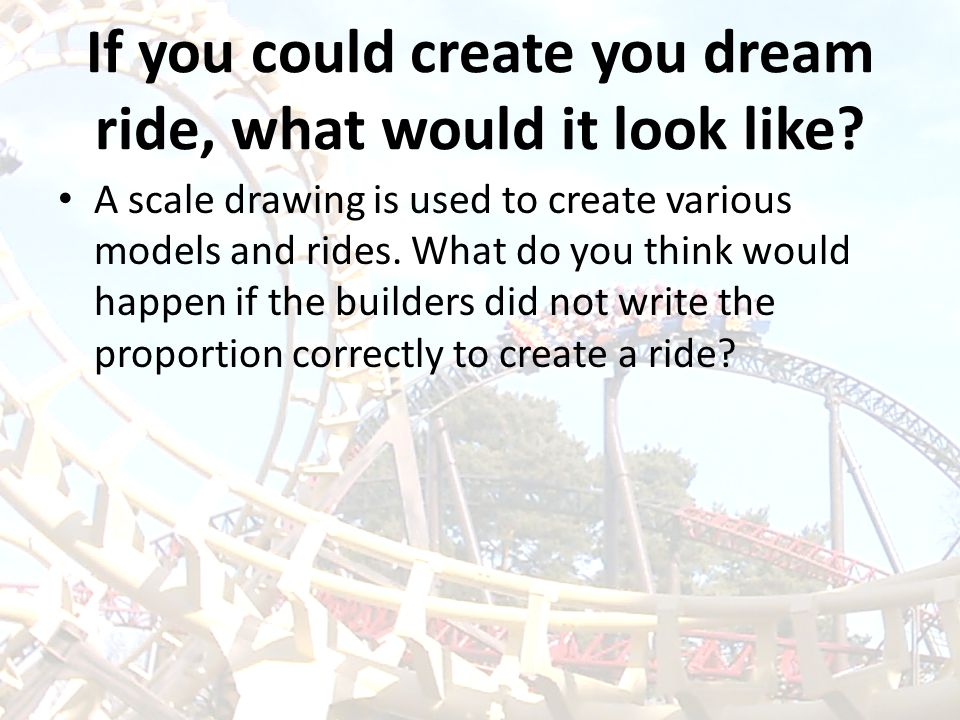 If you could create you dream ride, what would it look like? A scale drawing is used to create various models and rides. What do you think would happe