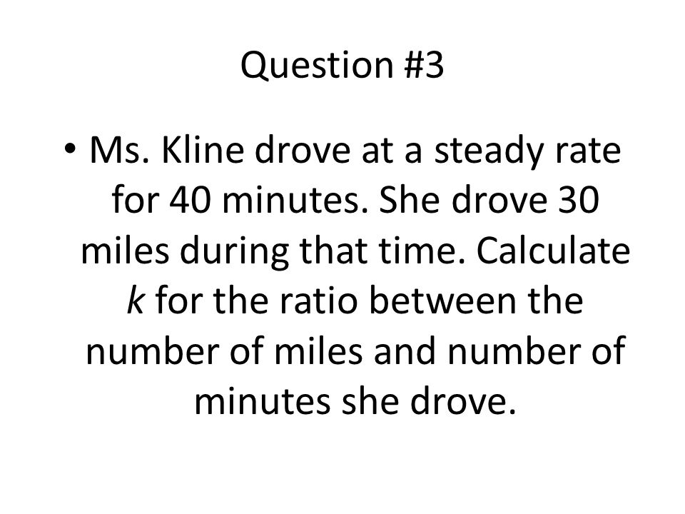 Question #3 Ms. Kline drove at a steady rate for 40 minutes. She drove 30 miles during that time. Calculate k for the ratio between the number of mile