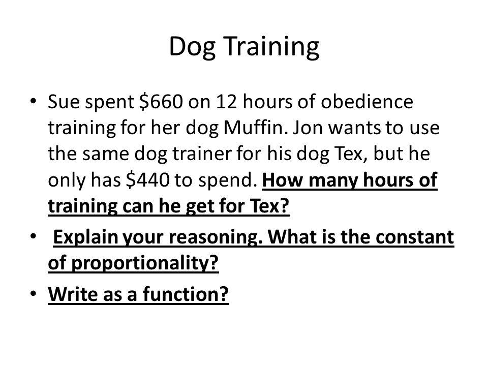 Dog Training Sue spent $660 on 12 hours of obedience training for her dog Muffin. Jon wants to use the same dog trainer for his dog Tex, but he only h