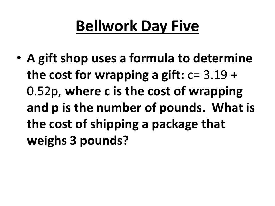 Bellwork Day Five A gift shop uses a formula to determine the cost for wrapping a gift: c= 3.19 + 0.52p, where c is the cost of wrapping and p is the