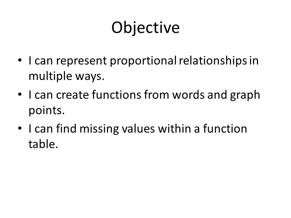 Objective I can represent proportional relationships in multiple ways. I can create functions from words and graph points. I can find missing values w