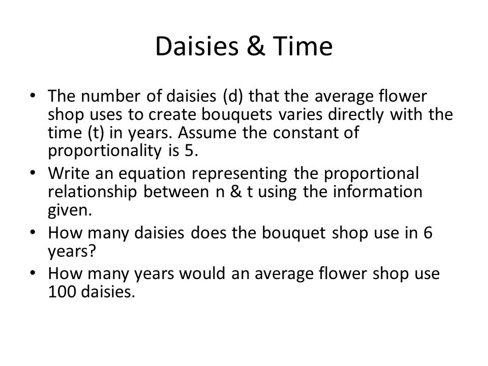 Daisies & Time The number of daisies (d) that the average flower shop uses to create bouquets varies directly with the time (t) in years. Assume the c