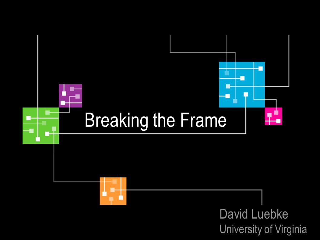 Breaking the Frame David Luebke University of Virginia