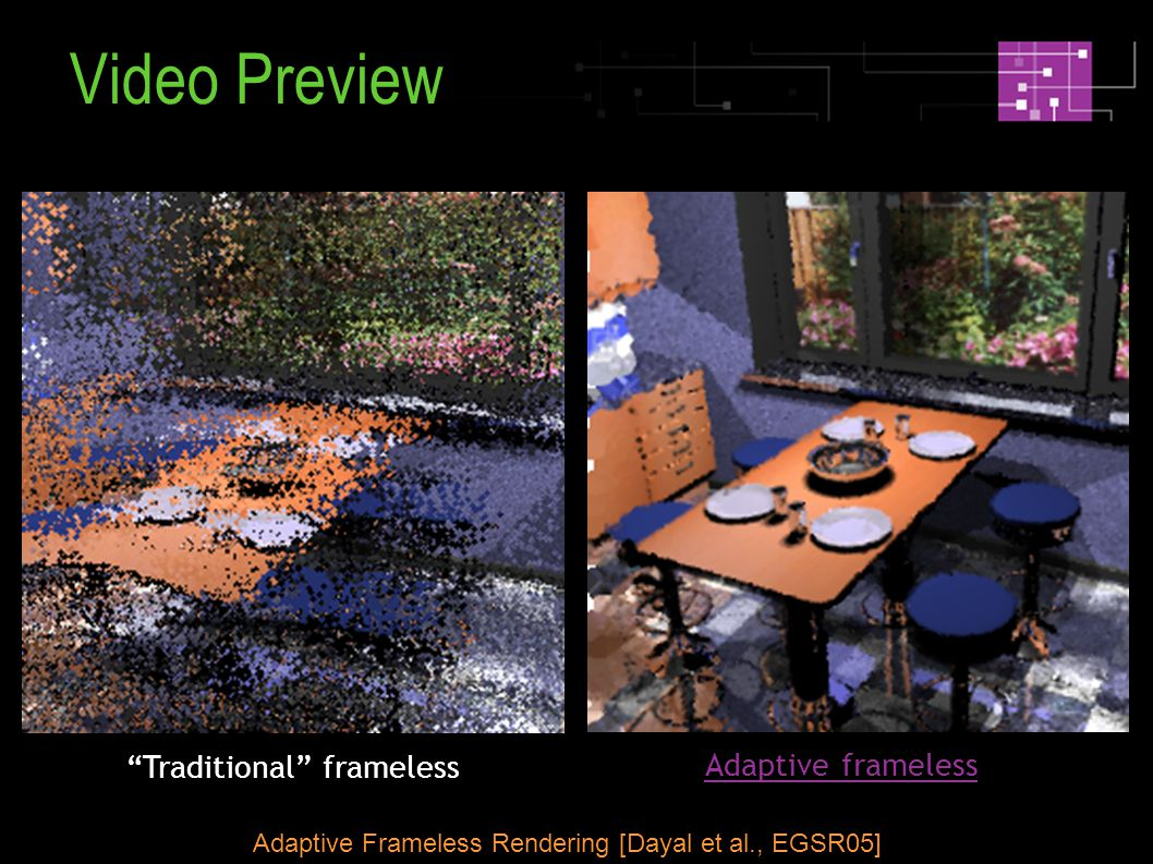 Traditional frameless Adaptive frameless Adaptive Frameless Rendering [Dayal et al., EGSR05] Video Preview
