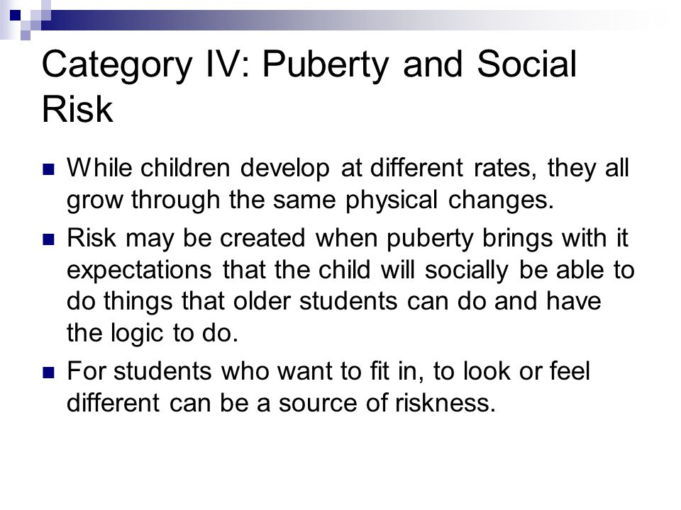 Category IV: Puberty and Social Risk While children develop at different rates, they all grow through the same physical changes.
