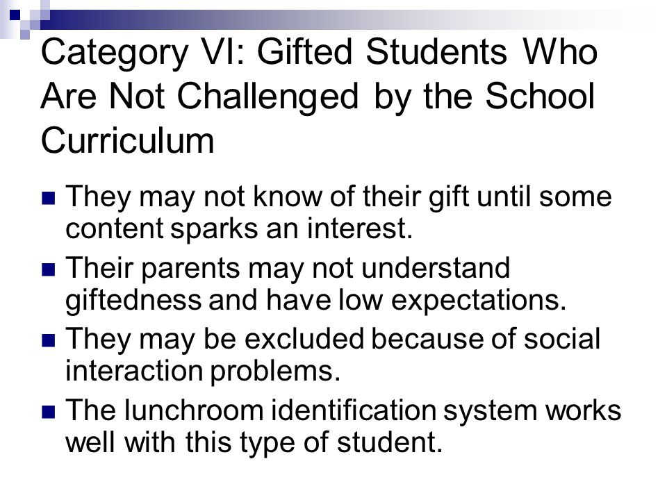 Category VI: Gifted Students Who Are Not Challenged by the School Curriculum They may not know of their gift until some content sparks an interest.