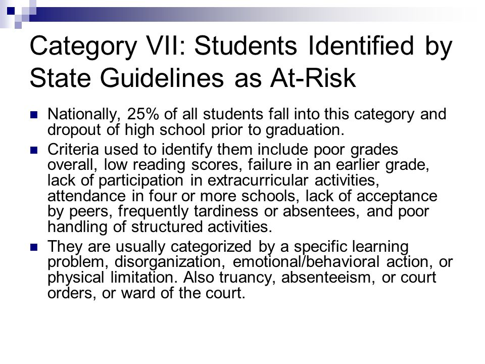 Category VII: Students Identified by State Guidelines as At-Risk Nationally, 25% of all students fall into this category and dropout of high school prior to graduation.