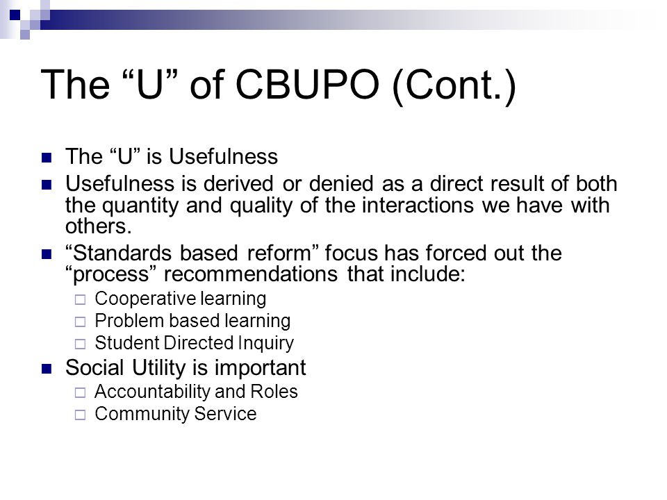 The U of CBUPO (Cont.) The U is Usefulness Usefulness is derived or denied as a direct result of both the quantity and quality of the interactions we have with others.