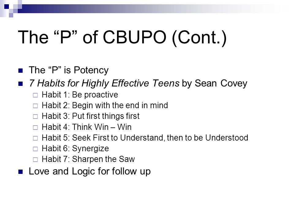 The P of CBUPO (Cont.) The P is Potency 7 Habits for Highly Effective Teens by Sean Covey  Habit 1: Be proactive  Habit 2: Begin with the end in mind  Habit 3: Put first things first  Habit 4: Think Win – Win  Habit 5: Seek First to Understand, then to be Understood  Habit 6: Synergize  Habit 7: Sharpen the Saw Love and Logic for follow up