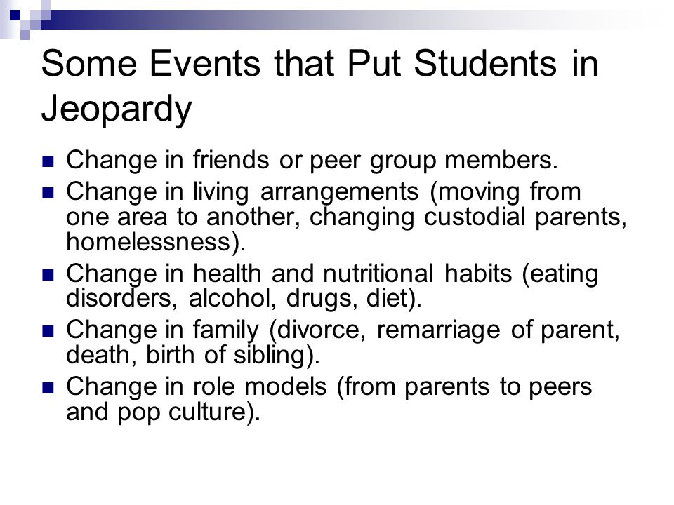 Some Events that Put Students in Jeopardy Change in friends or peer group members.