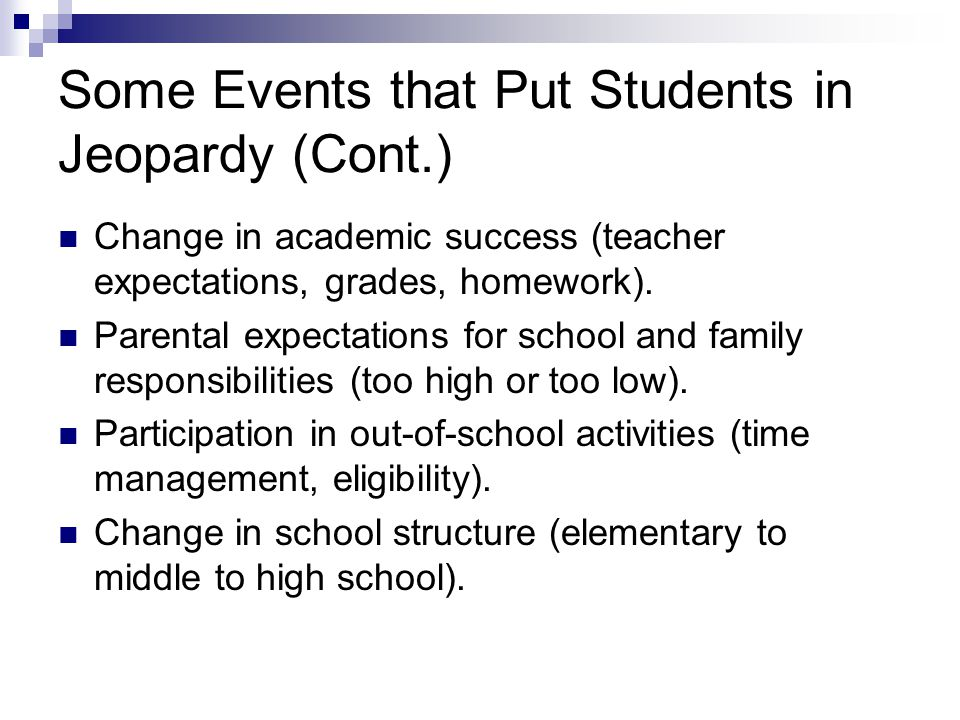 Some Events that Put Students in Jeopardy (Cont.) Change in academic success (teacher expectations, grades, homework).