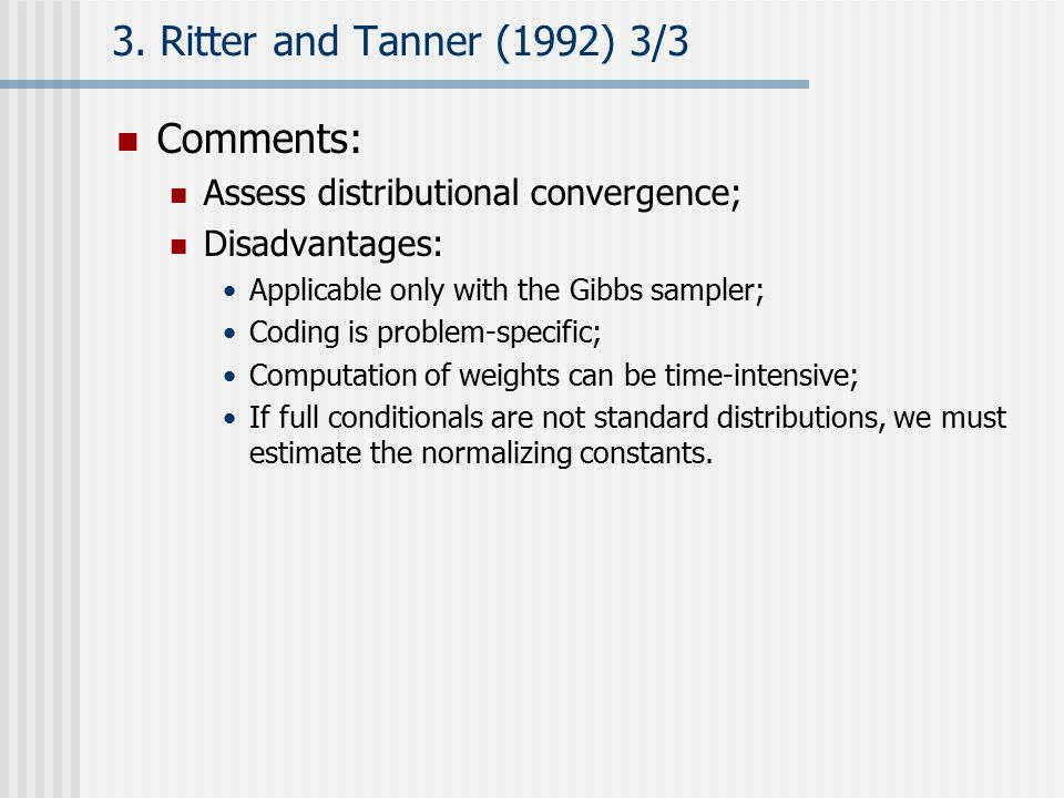 3. Ritter and Tanner (1992) 3/3 Comments: Assess distributional convergence; Disadvantages: Applicable only with the Gibbs sampler; Coding is problem-