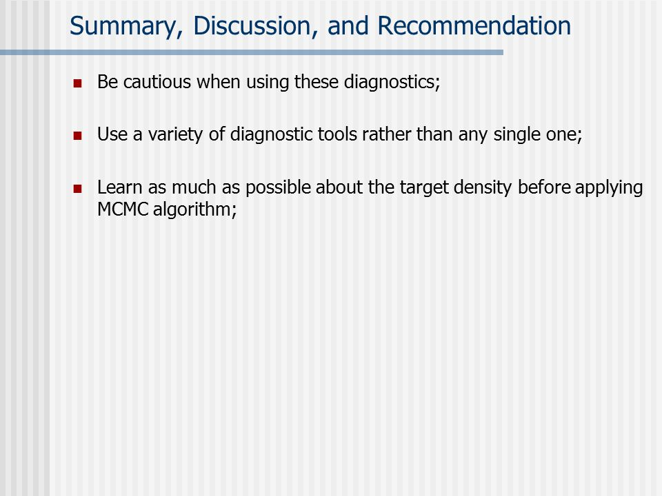Summary, Discussion, and Recommendation Be cautious when using these diagnostics; Use a variety of diagnostic tools rather than any single one; Learn as much as possible about the target density before applying MCMC algorithm;