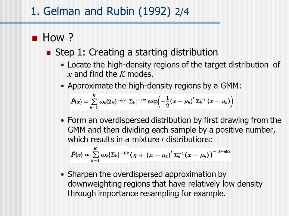 1. Gelman and Rubin (1992) 2/4 How ? Step 1: Creating a starting distribution Locate the high-density regions of the target distribution of x and find