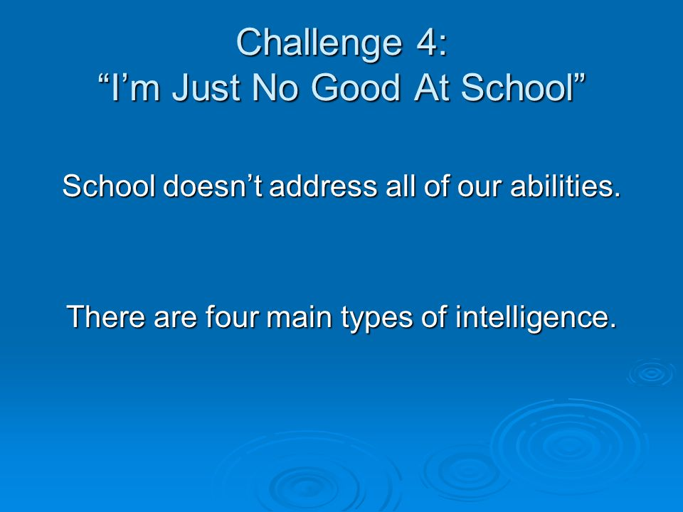 Challenge 4: I'm Just No Good At School School doesn't address all of our abilities.
